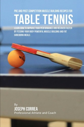 Pre and Post Competition Muscle Building Recipes for Table Tennis: Learn how to improve your performance and recover faster by feeding your body powerful muscle building and fat shredding meals [Correa (Certified Sports Nutritionist), Joseph] (Tapa Bland