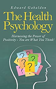 The Health Psychology: Harnessing the Power of Positivity - You are What You Think!: .... (Health Psychology, Healthy You, Health and Wellness, Health Education, Health Books, Health Basics)