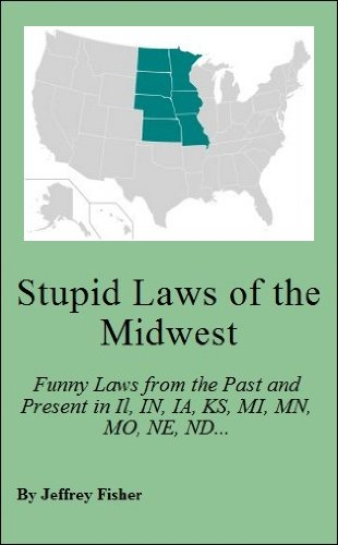Jeffrey Fisher - Stupid Laws of the Midwest: Funny Laws from the Past and Present in Illinois, Indiana, Iowa, Kansas, Michigan, Minnesota, Missouri, Nebraska, North Dakota, ... South Dakota and Wisconsin (English Edition)