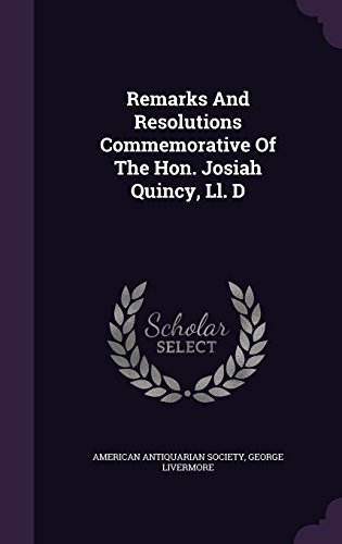 Remarks And Resolutions Commemorative Of The Hon. Josiah Quincy, Ll. D