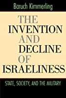 The Invention and Decline of Israeliness: State, Society, and the Military by Baruch Kimmerling