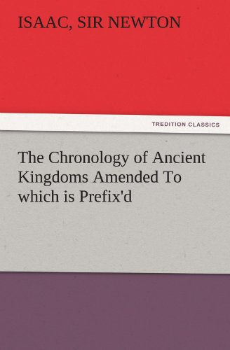 The Chronology of Ancient Kingdoms Amended To which is Prefix'd, A Short Chronicle from the First Memory of Things in Europe, to the Conquest of Persia by Alexander the Great (TREDITION CLASSICS)