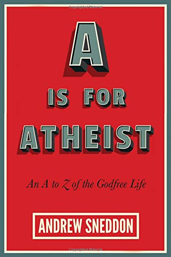 A Is for Atheist: An A to Z of the Godfree Life, by Andrew Sneddon