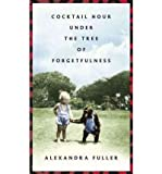 Alexandra Fuller [COCKTAIL HOUR UNDER THE TREE OF FORGETFULNESS BY (AUTHOR)FULLER, ALEXANDRA]COCKTAIL HOUR UNDER THE TREE OF FORGETFULNESS[HARDCOVER]08-23-2011