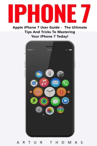 iPhone 7: Apple iPhone 7 User Guide - The Ultimate Tips And Tricks To Mastering Your iPhone 7 Today! iPhone 7 User Guide, iPhone 7 Manual, iOS) PDF Download Free