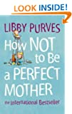 How Not to Be a Perfect Mother: The International Bestseller