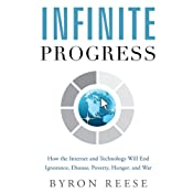 Infinite Progress: How the Internet and Technology Will End Ignorance, Disease, Poverty, Hunger, and War | [Byron Reese]