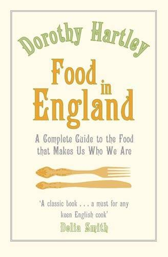 Food in England A Complete Guide to the Food That Makes Us Who We Are by Dorothy Hartley