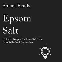 Epsom Salt: Holistic Recipes for Beautiful Skin, Pain Relief and Relaxation | Livre audio Auteur(s) :  Smart Reads Narrateur(s) : Erika Valencic