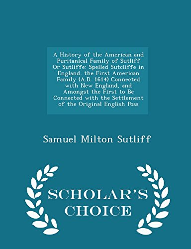 A History of the American and Puritanical Family of Sutliff Or Sutliffe: Spelled Sutcliffe in England. the First American Family (A.D. 1614) Connected ... the Settlement of the Original English Poss