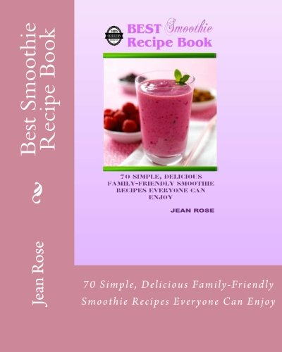 Best Smoothie Recipe Book: 70 Simple, Delicious Family-Friendly Smoothie Recipes Everyone Can Enjoy