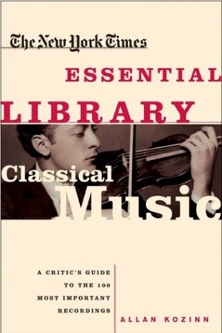 New York Times Essential Library, Classical Music : A Critics Guide to the 100 Most Important Recordings, ALLAN KOZINN