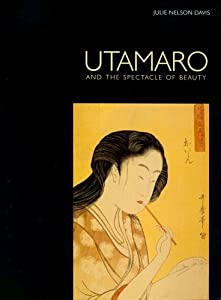Utamaro and the Spectacle of Beauty by Julie Nelson Davis