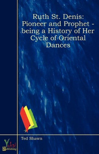 Ruth St. Denis, Pioneer and Prophet - Being a History of Her Cycle of Oriental Dances, by Ted Shawn