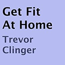 Get Fit At Home (       UNABRIDGED) by Trevor Clinger Narrated by Hattie Livingston