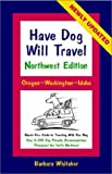 Have Dog Will Travel Northwest Edition: Oregon-Washington-Idaho, Hassle-Free Guide to Traveling With Your Dog