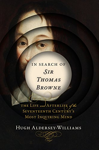 In Search of Sir Thomas Browne: The Life and Afterlife of the Seventeenth Century's Most Inquirin…
