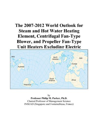 The 2007-2012 World Outlook For Steam And Hot Water Heating Element, Centrifugal Fan-Type Blower, And Propeller Fan-Type Unit Heaters Excluding Electric