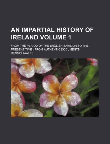 An Impartial History of Ireland Volume 1; from the period of the English invasion to the present time  from authentic documents