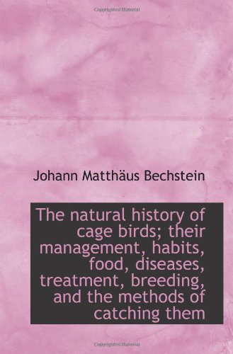 The natural history of cage birds; their management, habits, food, diseases, treatment, breeding, an