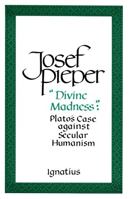 """""""Divine Madness"""": Plato's Case Against Secular Humanism"""