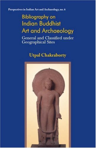 Bibliography on Indian Buddhist Art and Archaeology: General and Classified Under Geographical Sites (Perspectives in Indian Art & Archaeology)