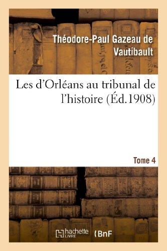 Les d'Orléans au tribunal de l'histoire. Tome 4: Les D Orleans Au Tribunal de L Histoire. Tome 4