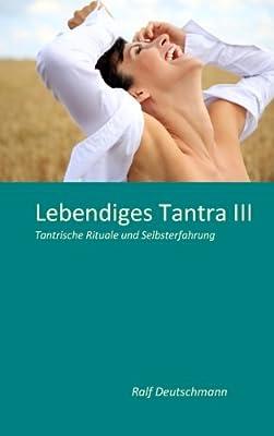 Lebendiges Tantra III: Tantrische Rituale und Selbsterfahrung