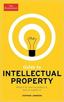 The Economist Guide To Intellectual Property: What It Is, How To Protect It, How To Exploit It