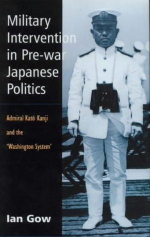 Military Intervention in Pre-War Japanese Politics: Admiral Kato Kanji and the 'Washington System' (Curzon Studies in East Asia)