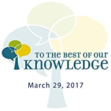 To the Best of Our Knowledge: 03-29-2017 Radio/TV Program by Anne Strainchamps Narrated by Anne Strainchamps