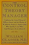 The Control Theory Manager: Combining the Control Theory of William Glasser With the Wisdom of W. Edwards Deming to Explain Both What Quality is and What Lead-Managers Do to Achieve It (088730673X) by Glasser, William