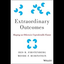 Extraordinary Outcomes: Shaping an Otherwise Unpredictable Future (       UNABRIDGED) by Iris R. Firstenberg, Moshe F. Rubinstein Narrated by Graham Vick