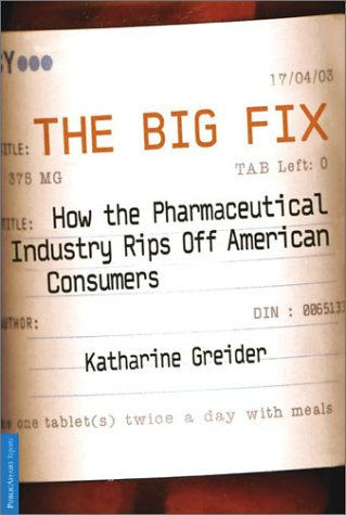 Big Fix : How the Pharmaceutical Industry Rips Off American Consumers, KATHERINE GREIDER