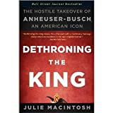 img - for Dethroning the King: The Hostile Takeover of Anheuser-Busch, an American Icon [Paperback] [2011] 1 Ed. Julie MacIntosh book / textbook / text book
