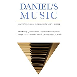 Daniel's Music: One Family's Journey from Tragedy to Empowerment through Faith, Medicine, and the Healing Power of Music | [Jerome Preisler, The Trush Family]