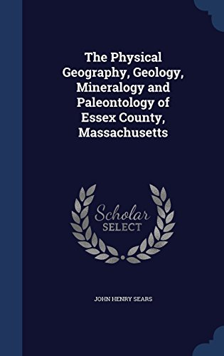 The Physical Geography, Geology, Mineralogy and Paleontology of Essex County, Massachusetts