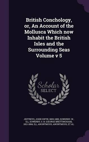 British Conchology, or, An Account of the Mollusca Which now Inhabit the British Isles and the Surrounding Seas Volume v 5