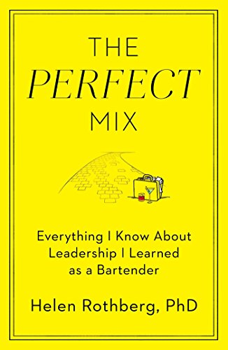 The Perfect Mix: Everything I Know About Leadership I Learned as a Bartender by Helen Rothberg  PhD PhD