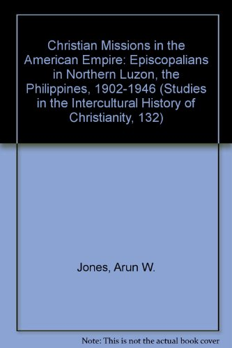 Christian Missions in the American Empire: Episcopalians in Northern Luzon, the Philippines, 1902-1946 (Studies in the Intercultural History of Christianity, 132)