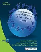 PREPARATION AUX DIPLOMES D'EDUCATEUR SPORTIF tome 2 : Le cadre institutionnel, socio-économique et juridique des Activités Physiques et Sportives