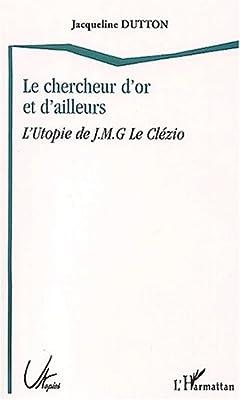Le chercheur d'or et d'ailleurs. L'Utopie de J-M-G Le Clézio de Jacqueline Dutton