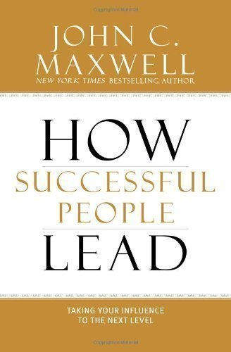 How Successful People Lead: Taking Your Influence to the Next Level by Maxwell, John C. (2013)