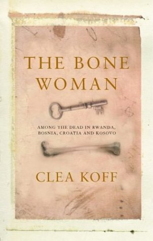 Bone Woman: Among the Dead in Rwanda, Bosnia, and Croatia