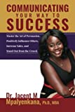 img - for Communicating Your Way To Success: Master the Art of Persuasion, Positively Influence Others, Increase Sales, and Stand Out from the Crowd. book / textbook / text book