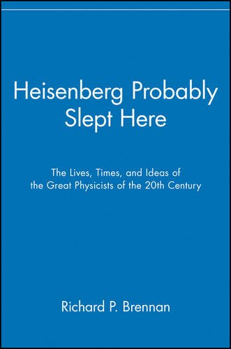 Heisenberg Probably Slept Here: The Lives, Times, and Ideas of the Great Physicists of the 20th Century