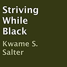 Striving While Black (       UNABRIDGED) by Kwame S. Salter Narrated by Kwame S. Salter