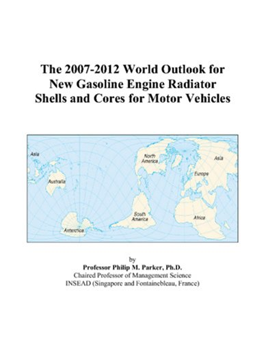 The 2007-2012 World Outlook for New Gasoline Engine Radiator Shells and Cores for Motor Vehicles