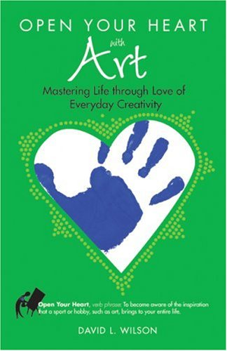 Open Your Heart with Art: Mastering Life Through Love of Everyday Creativity