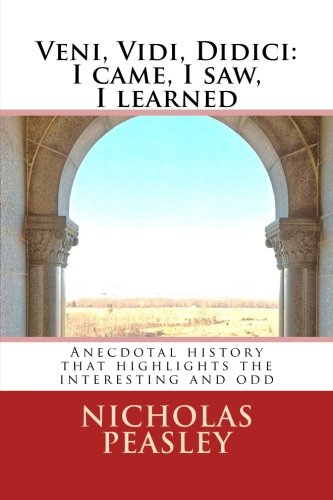 Veni, Vidi, Didici: I came, I saw, I learned: Anecdotal history that highlights the interesting and odd